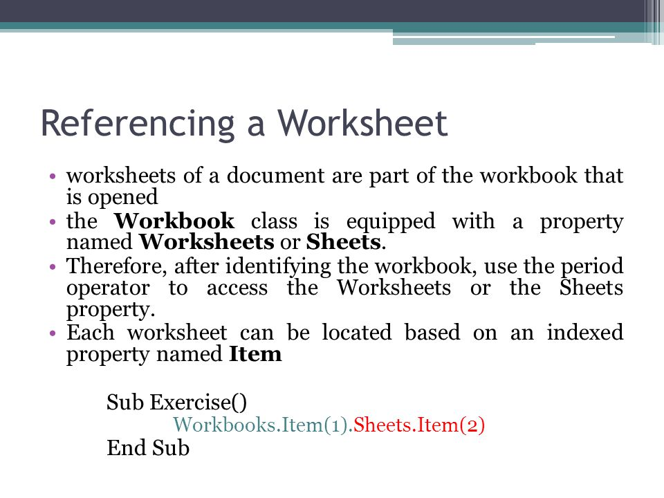Referencing a Worksheet worksheets of a document are part of the workbook that is opened the Workbook class is equipped with a property named Worksheets or Sheets.