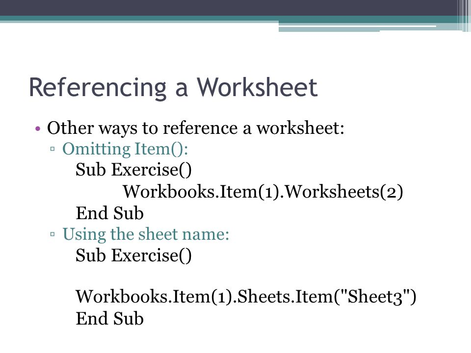 Referencing a Worksheet Other ways to reference a worksheet: ▫Omitting Item(): Sub Exercise() Workbooks.Item(1).Worksheets(2) End Sub ▫Using the sheet name: Sub Exercise() Workbooks.Item(1).Sheets.Item( Sheet3 ) End Sub