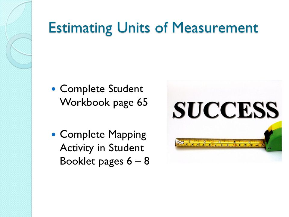 Estimating Units of Measurement Complete Student Workbook page 65 Complete Mapping Activity in Student Booklet pages 6 – 8