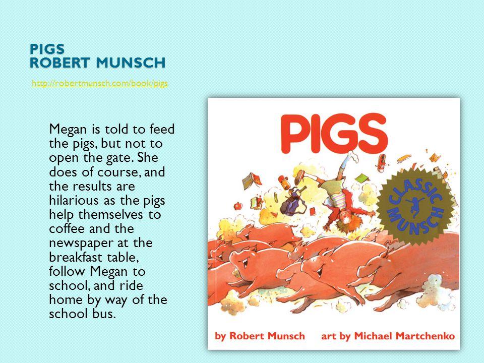 PIGS ROBERT MUNSCH http://robertmunsch.com/book/pigs Megan is told to feed the pigs, but not to open the gate.