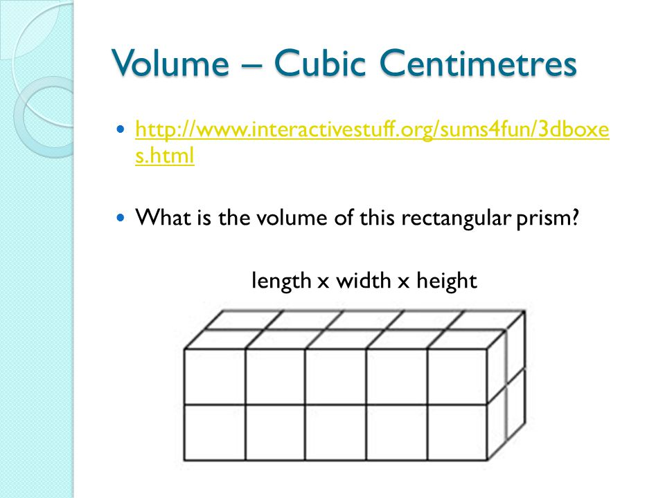 Volume – Cubic Centimetres http://www.interactivestuff.org/sums4fun/3dboxe s.html http://www.interactivestuff.org/sums4fun/3dboxe s.html What is the volume of this rectangular prism.