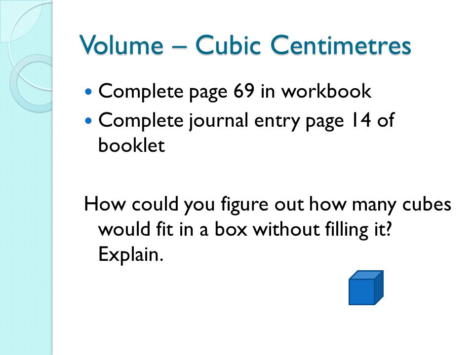 Volume – Cubic Centimetres Complete page 69 in workbook Complete journal entry page 14 of booklet How could you figure out how many cubes would fit in a box without filling it.