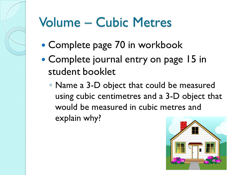 Volume – Cubic Metres Complete page 70 in workbook Complete journal entry on page 15 in student booklet ◦ Name a 3-D object that could be measured using cubic centimetres and a 3-D object that would be measured in cubic metres and explain why?