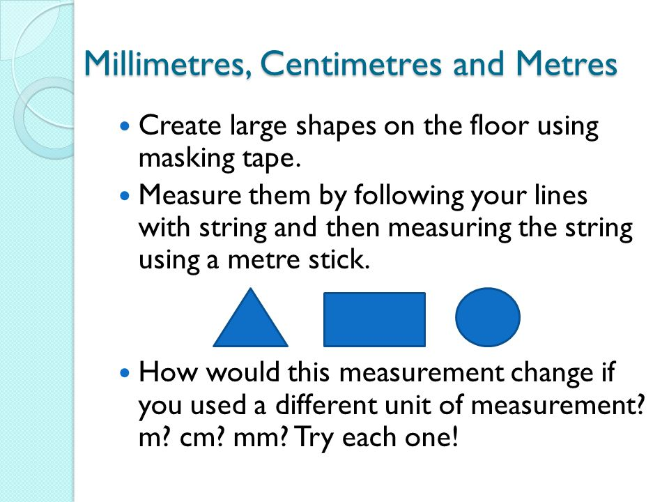 Millimetres, Centimetres and Metres Create large shapes on the floor using masking tape.