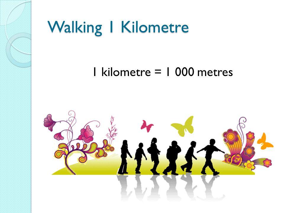 Walking 1 Kilometre 1 kilometre = 1 000 metres