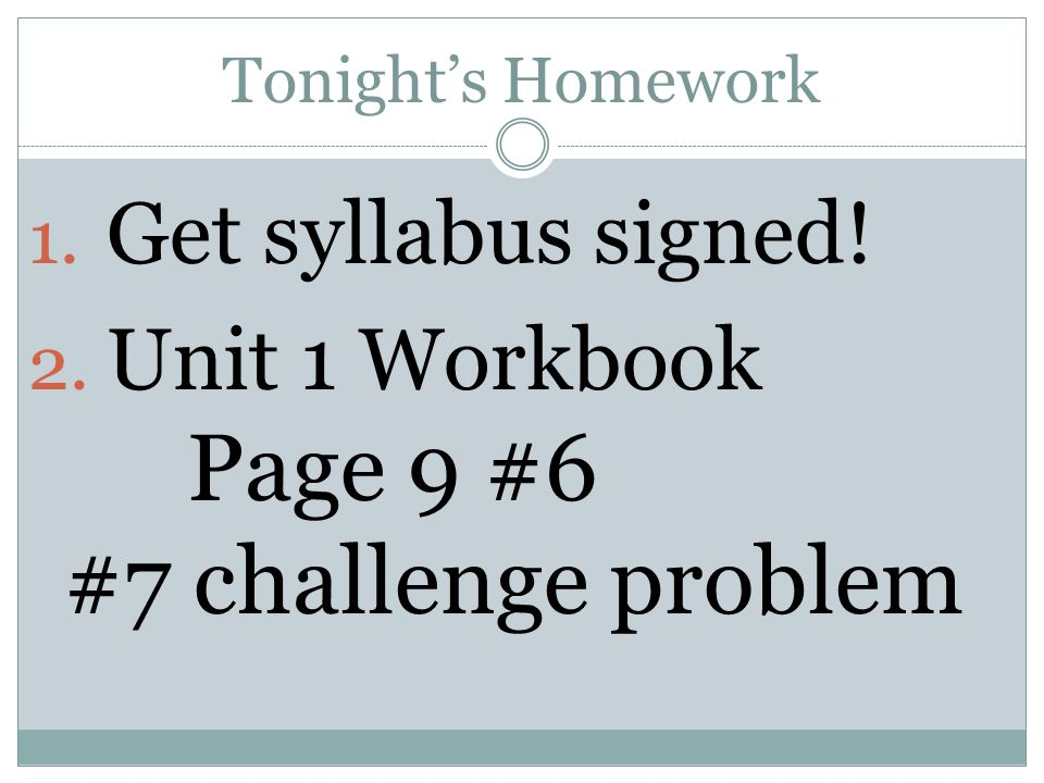 Tonight's Homework 1. Get syllabus signed! 2. Unit 1 Workbook Page 9 #6 #7 challenge problem