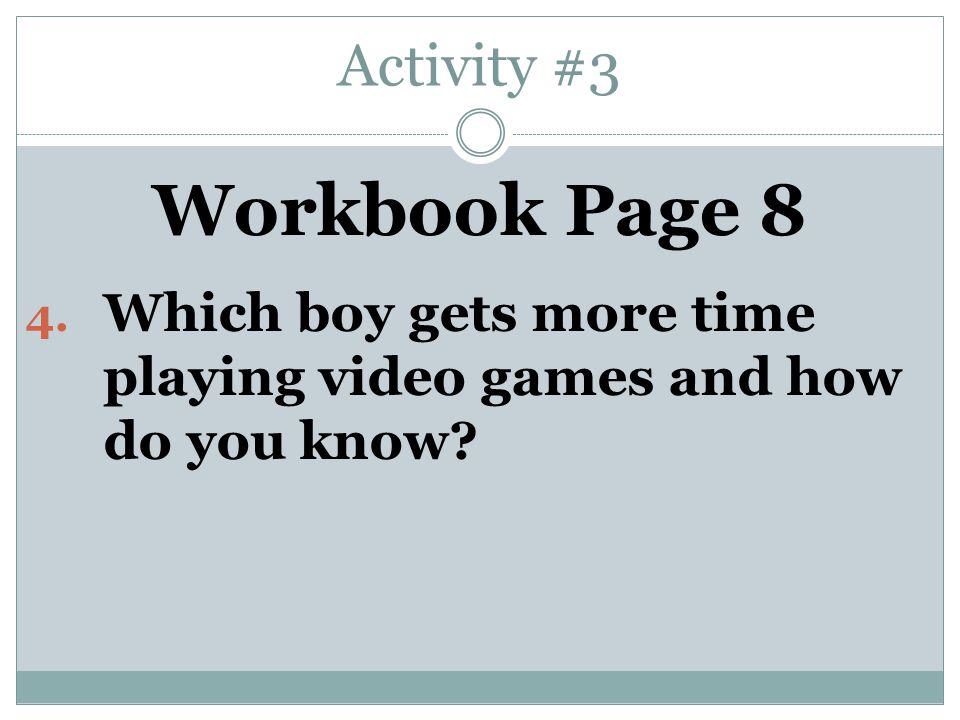 Activity #3 Workbook Page 8 4. Which boy gets more time playing video games and how do you know