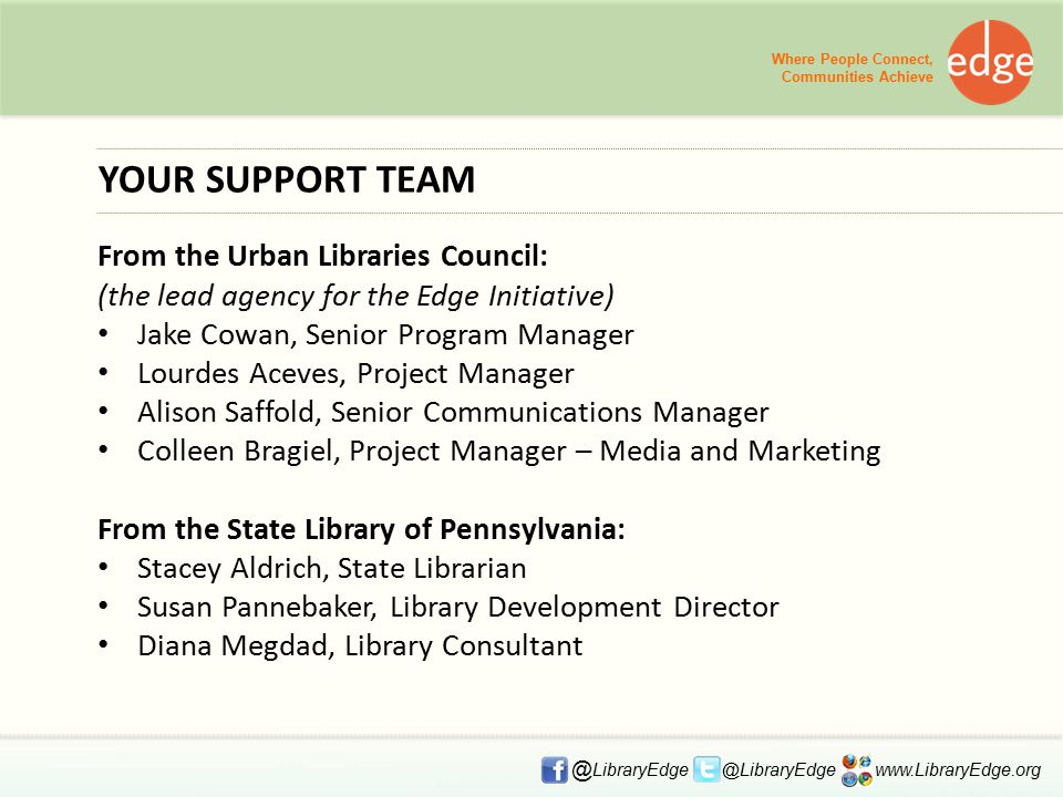 YOUR SUPPORT TEAM From the Urban Libraries Council: (the lead agency for the Edge Initiative) Jake Cowan, Senior Program Manager Lourdes Aceves, Project Manager Alison Saffold, Senior Communications Manager Colleen Bragiel, Project Manager – Media and Marketing From the State Library of Pennsylvania: Stacey Aldrich, State Librarian Susan Pannebaker, Library Development Director Diana Megdad, Library Consultant Where People Connect, Communities Achieve @ LibraryEdge @LibraryEdge www.LibraryEdge.org