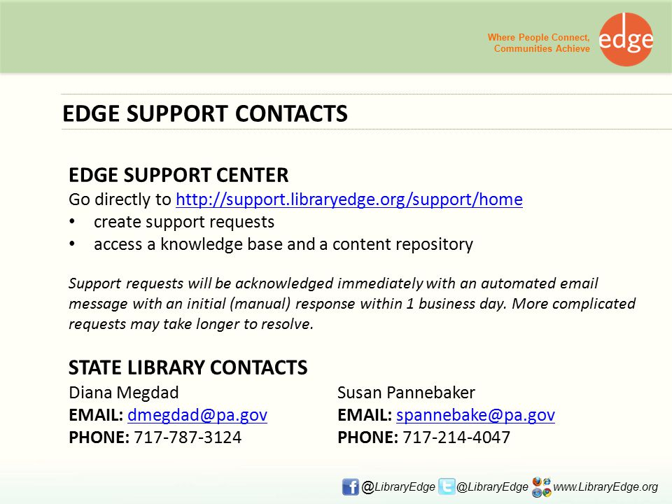 EDGE SUPPORT CONTACTS EDGE SUPPORT CENTER Go directly to http://support.libraryedge.org/support/home http://support.libraryedge.org/support/home create support requests access a knowledge base and a content repository Support requests will be acknowledged immediately with an automated email message with an initial (manual) response within 1 business day.