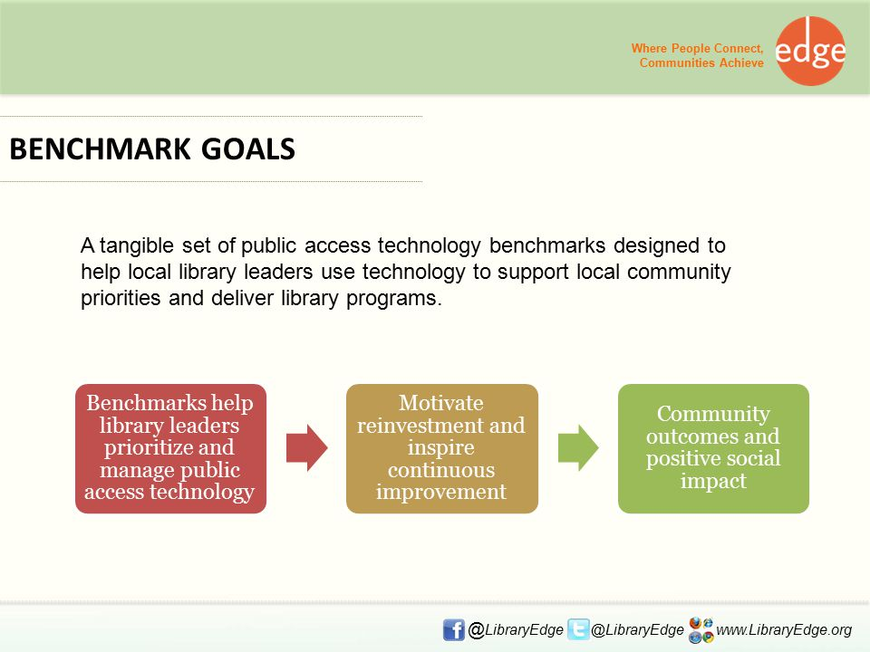 Where People Connect, Communities Achieve @ LibraryEdge @LibraryEdge www.LibraryEdge.org BENCHMARK GOALS A tangible set of public access technology benchmarks designed to help local library leaders use technology to support local community priorities and deliver library programs.