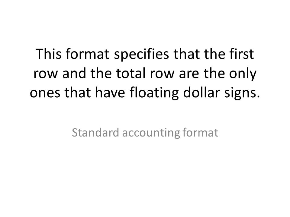 This format specifies that the first row and the total row are the only ones that have floating dollar signs.