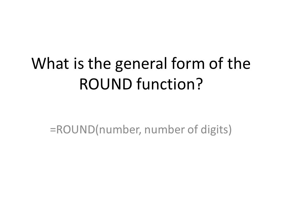 What is the general form of the ROUND function? =ROUND(number, number of digits)