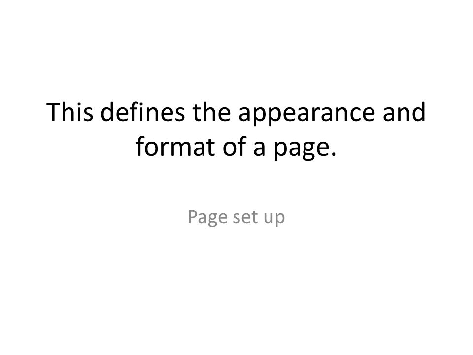 This defines the appearance and format of a page. Page set up