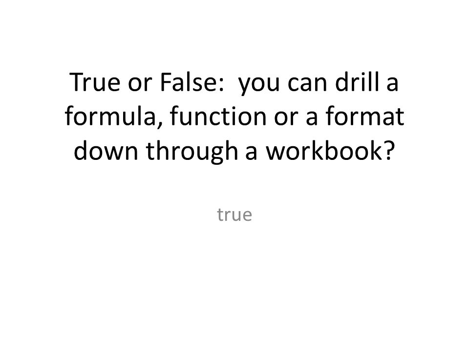 True or False: you can drill a formula, function or a format down through a workbook? true