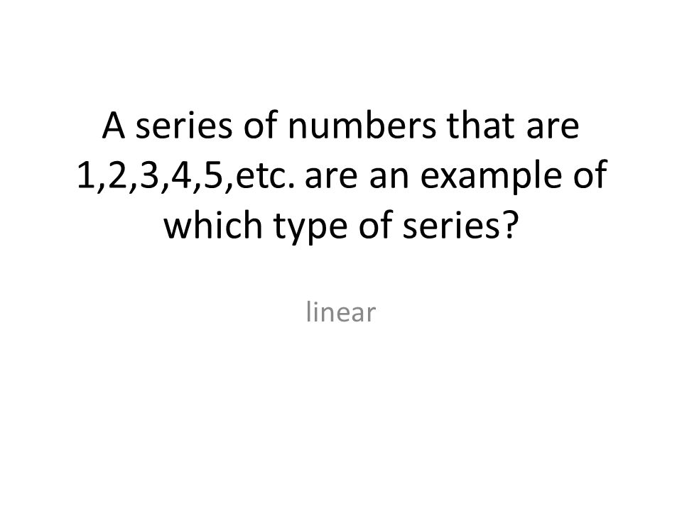 A series of numbers that are 1,2,3,4,5,etc. are an example of which type of series linear