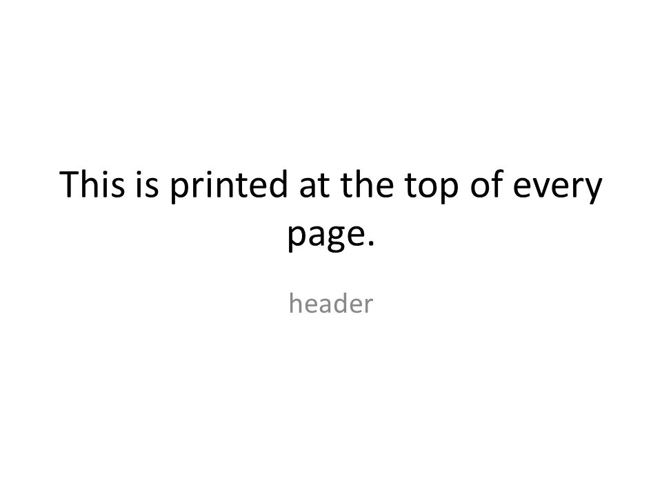 This is printed at the top of every page. header