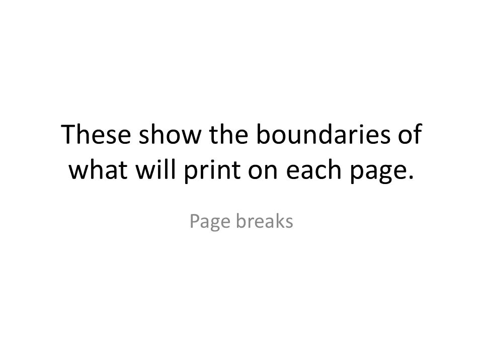 These show the boundaries of what will print on each page. Page breaks