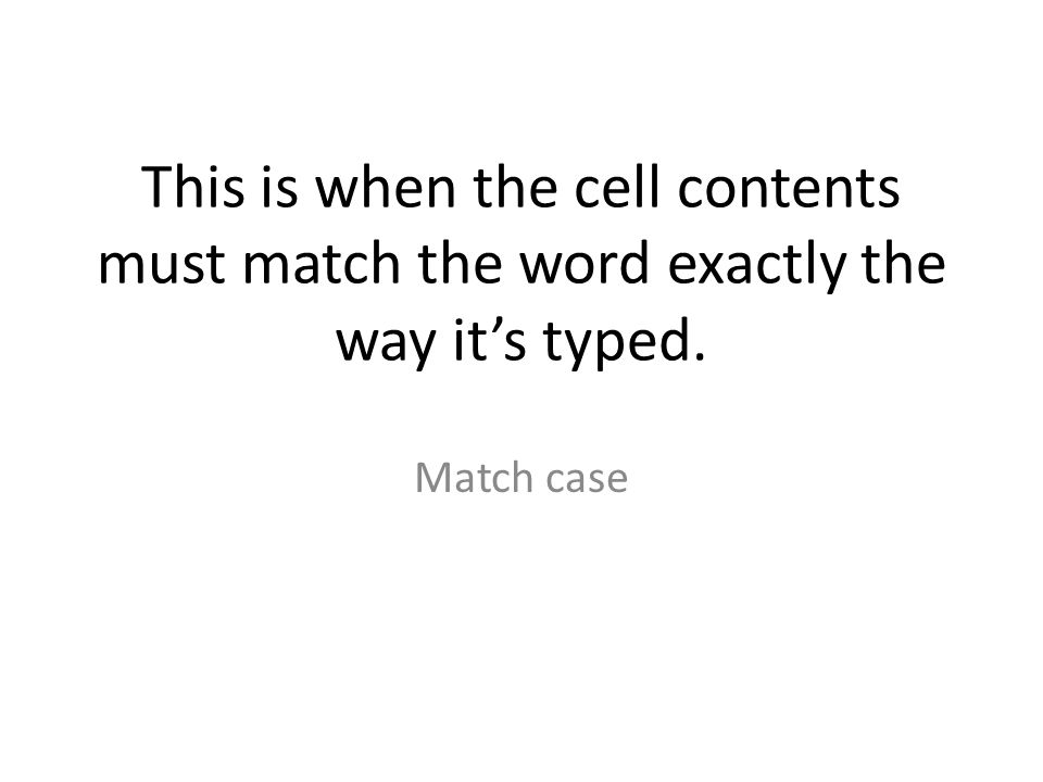 This is when the cell contents must match the word exactly the way it's typed. Match case