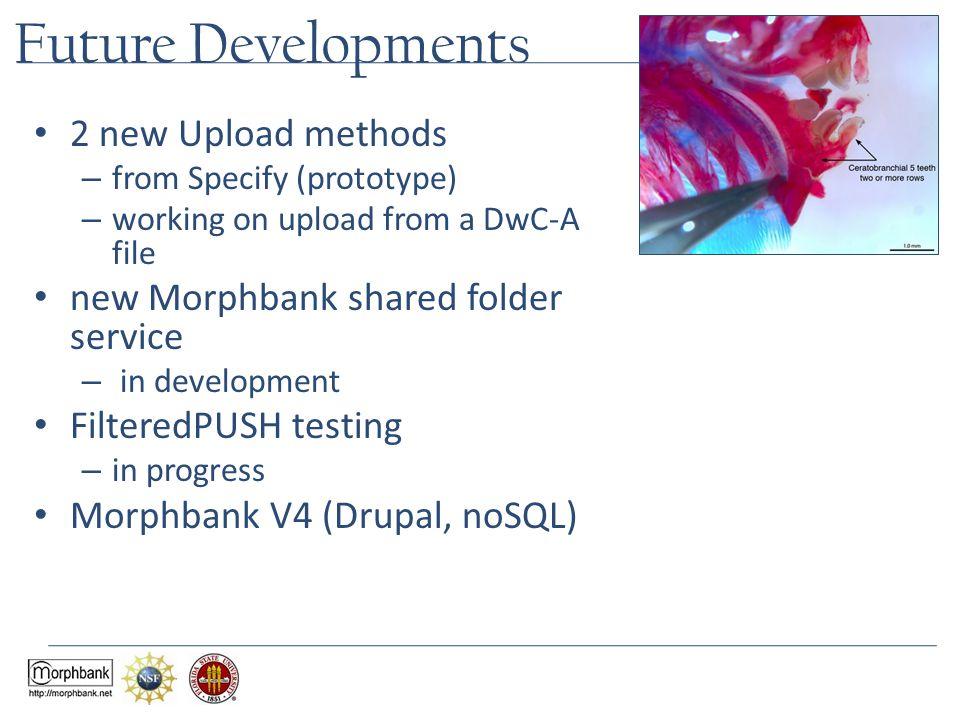 Future Developments 2 new Upload methods – from Specify (prototype) – working on upload from a DwC-A file new Morphbank shared folder service – in development FilteredPUSH testing – in progress Morphbank V4 (Drupal, noSQL)