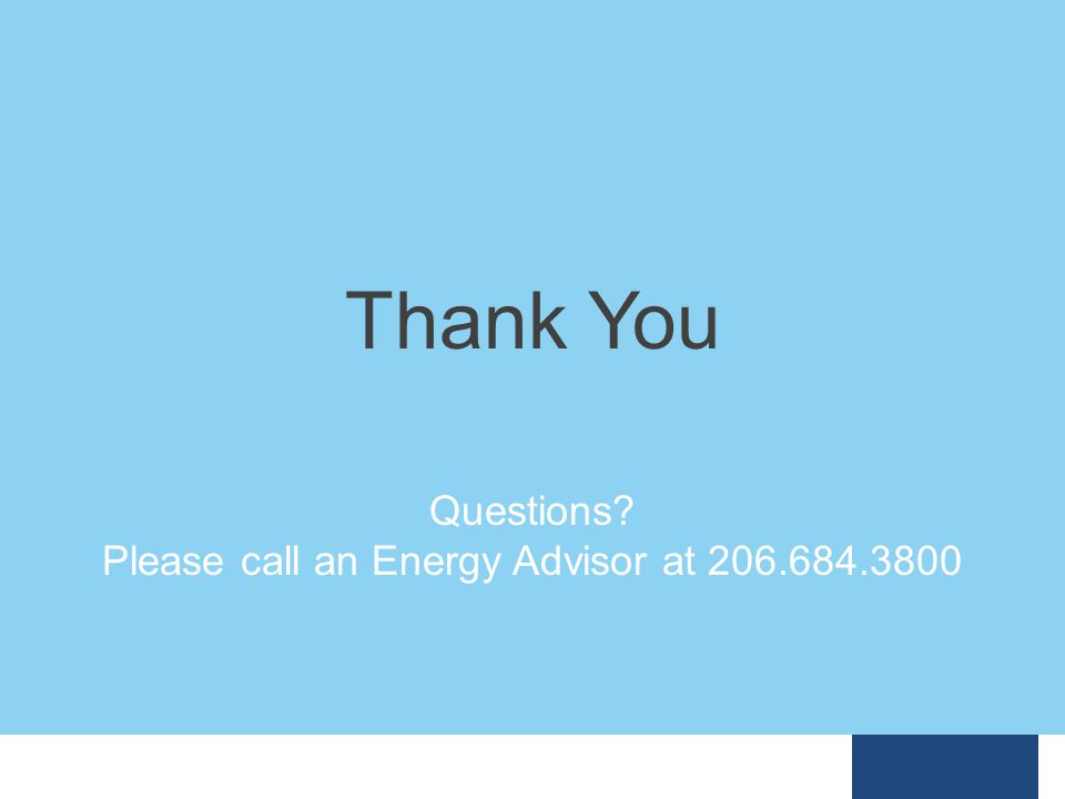Questions Please call an Energy Advisor at 206.684.3800 Thank You
