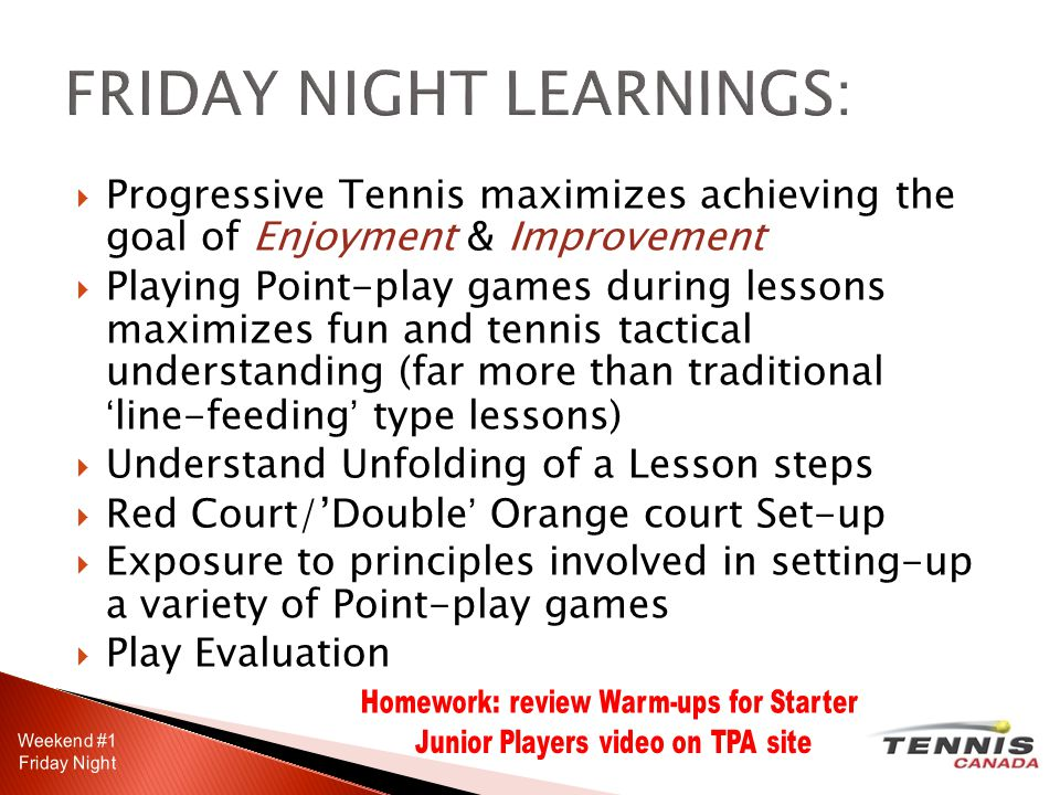  Progressive Tennis maximizes achieving the goal of Enjoyment & Improvement  Playing Point-play games during lessons maximizes fun and tennis tactical understanding (far more than traditional 'line-feeding' type lessons)  Understand Unfolding of a Lesson steps  Red Court/'Double' Orange court Set-up  Exposure to principles involved in setting-up a variety of Point-play games  Play Evaluation