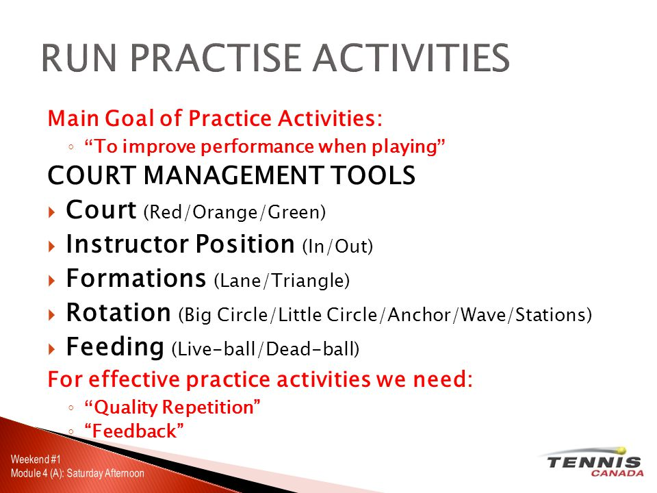 Main Goal of Practice Activities: ◦ To improve performance when playing COURT MANAGEMENT TOOLS  Court (Red/Orange/Green)  Instructor Position (In/Out)  Formations (Lane/Triangle)  Rotation (Big Circle/Little Circle/Anchor/Wave/Stations)  Feeding (Live-ball/Dead-ball) For effective practice activities we need: ◦ Quality Repetition ◦ Feedback
