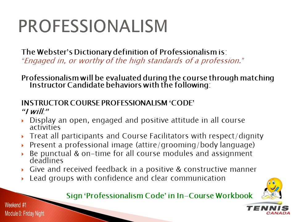 The Webster's Dictionary definition of Professionalism is: Engaged in, or worthy of the high standards of a profession. Professionalism will be evaluated during the course through matching Instructor Candidate behaviors with the following: INSTRUCTOR COURSE PROFESSIONALISM 'CODE' I will:  Display an open, engaged and positive attitude in all course activities  Treat all participants and Course Facilitators with respect/dignity  Present a professional image (attire/grooming/body language)  Be punctual & on-time for all course modules and assignment deadlines  Give and received feedback in a positive & constructive manner  Lead groups with confidence and clear communication Sign 'Professionalism Code' in In-Course Workbook