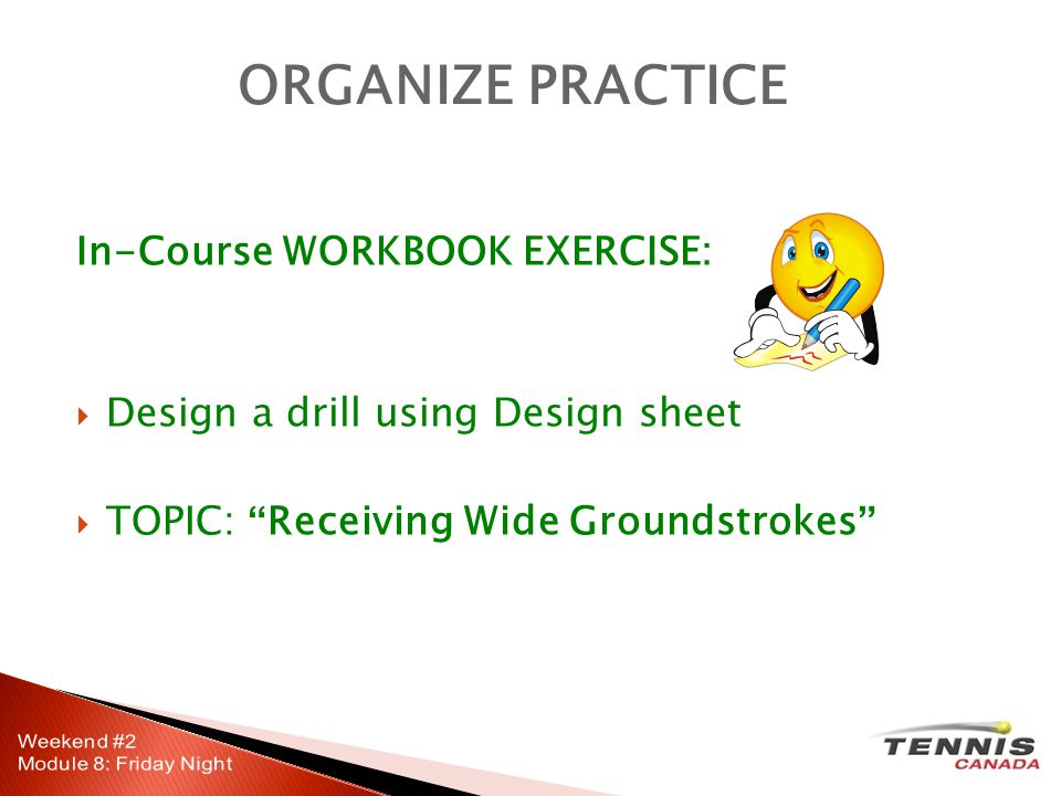 In-Course WORKBOOK EXERCISE:  Design a drill using Design sheet  TOPIC: Receiving Wide Groundstrokes ORGANIZE PRACTICE