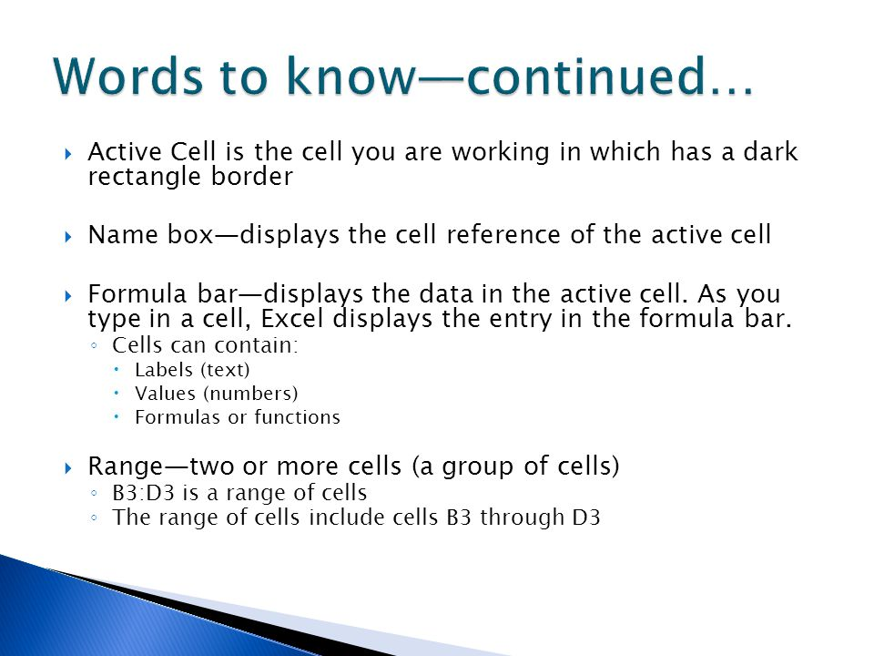  Active Cell is the cell you are working in which has a dark rectangle border  Name box—displays the cell reference of the active cell  Formula bar—displays the data in the active cell.