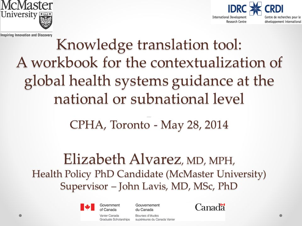 Knowledge translation tool: A workbook for the contextualization of global health systems guidance at the national or subnational level _ CPHA, Toronto - May 28, 2014 Elizabeth Alvarez, MD, MPH, Health Policy PhD Candidate (McMaster University) Supervisor – John Lavis, MD, MSc, PhD