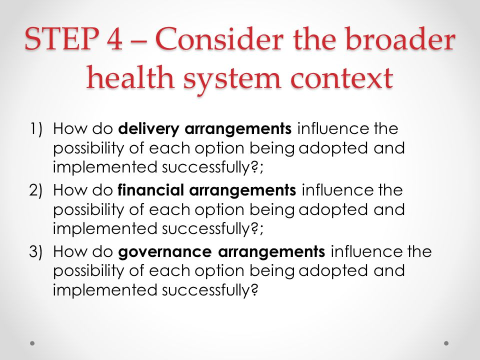 STEP 4 – Consider the broader health system context 1)How do delivery arrangements influence the possibility of each option being adopted and implemented successfully ; 2)How do financial arrangements influence the possibility of each option being adopted and implemented successfully ; 3)How do governance arrangements influence the possibility of each option being adopted and implemented successfully