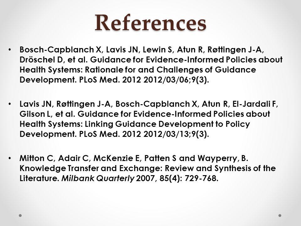 References Bosch-Capblanch X, Lavis JN, Lewin S, Atun R, Røttingen J-A, Dröschel D, et al. Guidance for Evidence-Informed Policies about Health System