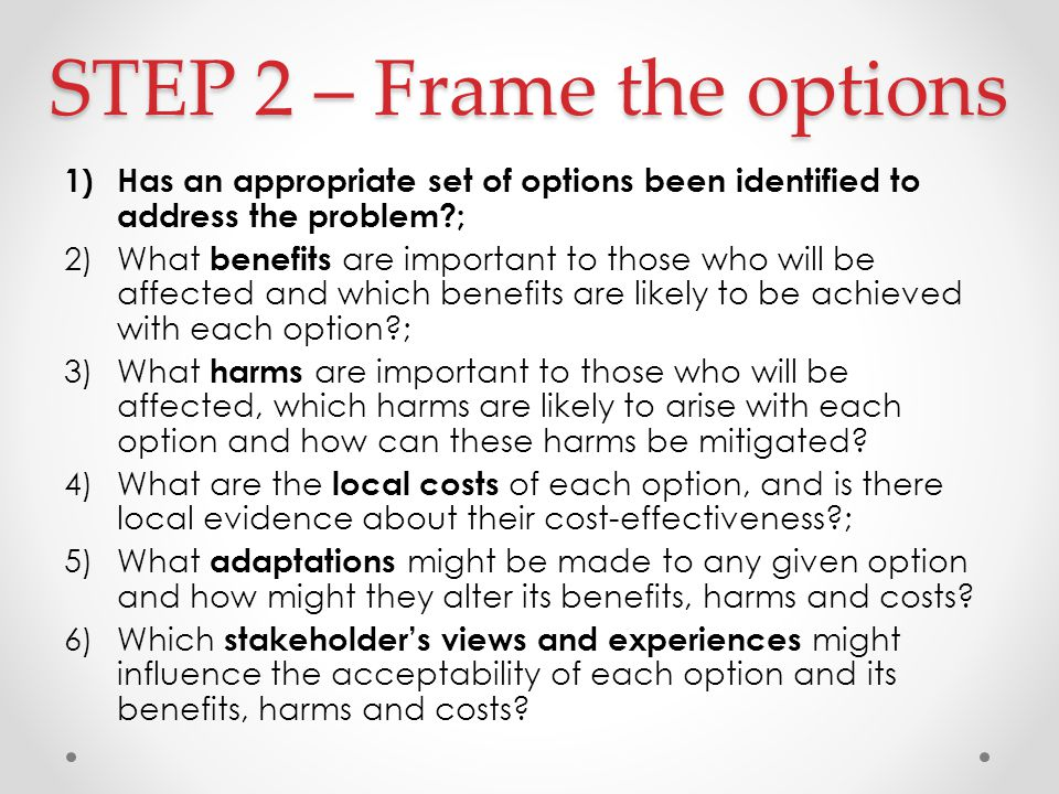 STEP 2 – Frame the options 1)Has an appropriate set of options been identified to address the problem ; 2)What benefits are important to those who will be affected and which benefits are likely to be achieved with each option ; 3)What harms are important to those who will be affected, which harms are likely to arise with each option and how can these harms be mitigated.