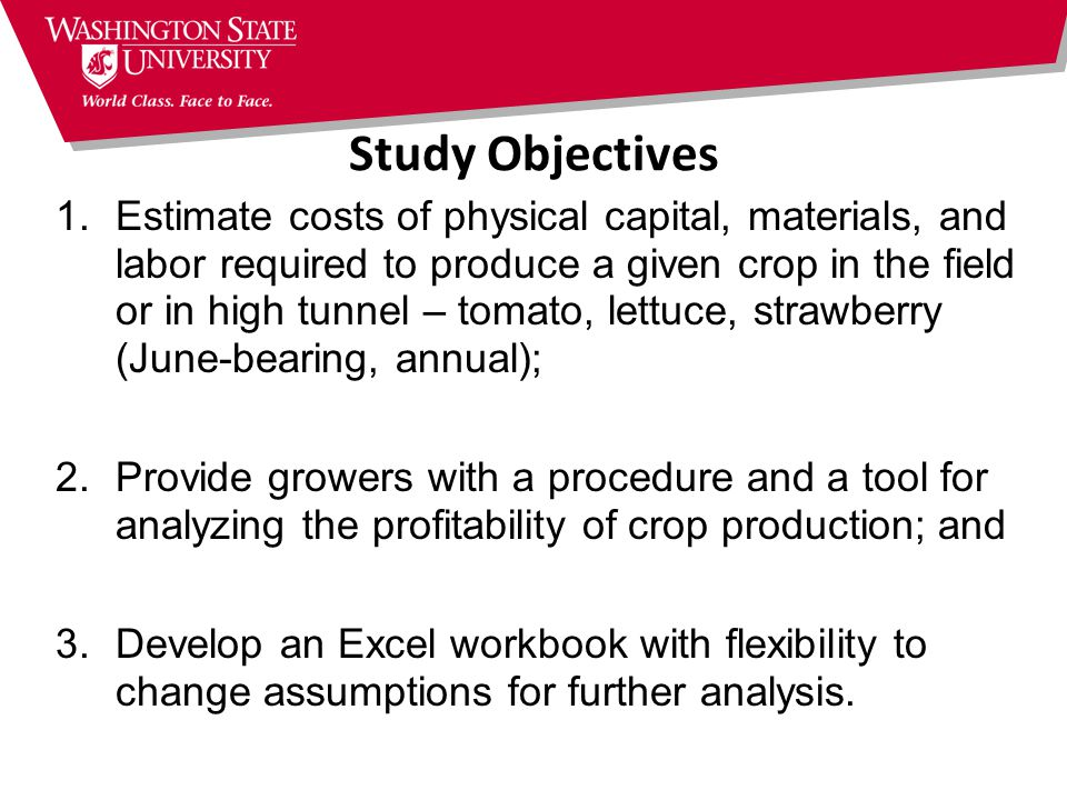 Study Objectives 1.Estimate costs of physical capital, materials, and labor required to produce a given crop in the field or in high tunnel – tomato, lettuce, strawberry (June-bearing, annual); 2.Provide growers with a procedure and a tool for analyzing the profitability of crop production; and 3.Develop an Excel workbook with flexibility to change assumptions for further analysis.
