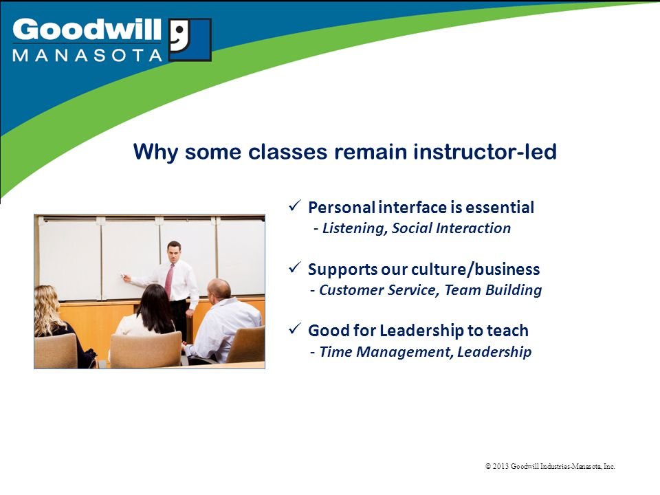 Why some classes remain instructor-led Personal interface is essential - Listening, Social Interaction Supports our culture/business - Customer Service, Team Building Good for Leadership to teach - Time Management, Leadership