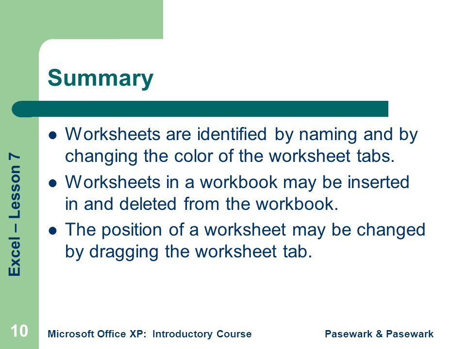 Excel – Lesson 7 Microsoft Office XP: Introductory Course Pasewark & Pasewark 10 Summary Worksheets are identified by naming and by changing the color of the worksheet tabs.