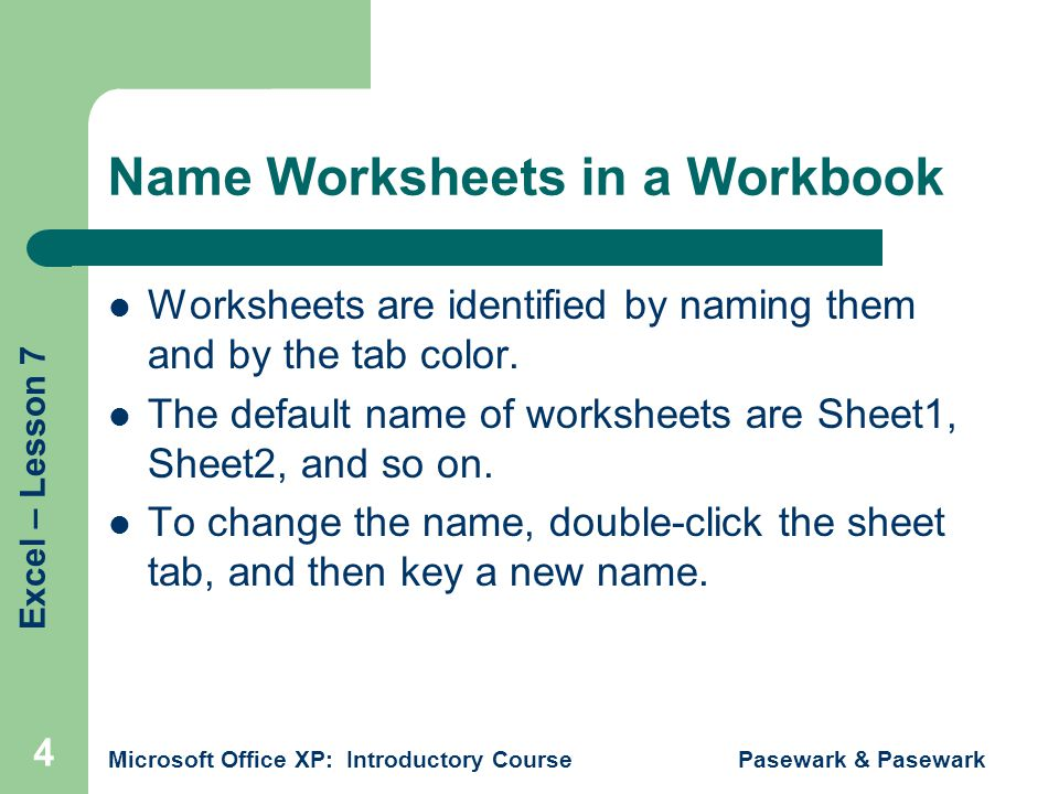 Excel – Lesson 7 Microsoft Office XP: Introductory Course Pasewark & Pasewark 4 Name Worksheets in a Workbook Worksheets are identified by naming them and by the tab color.