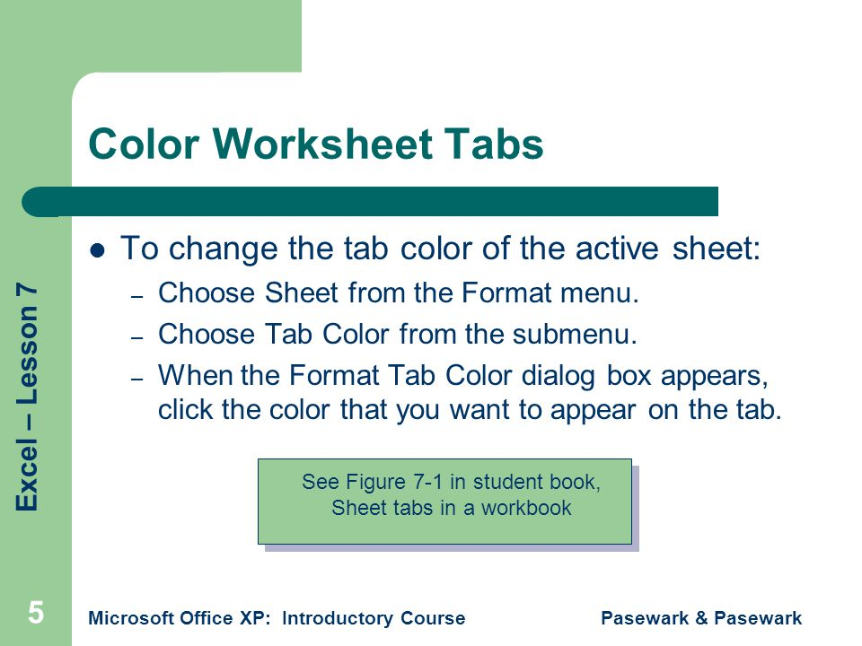 Excel – Lesson 7 Microsoft Office XP: Introductory Course Pasewark & Pasewark 5 Color Worksheet Tabs To change the tab color of the active sheet: – Choose Sheet from the Format menu.
