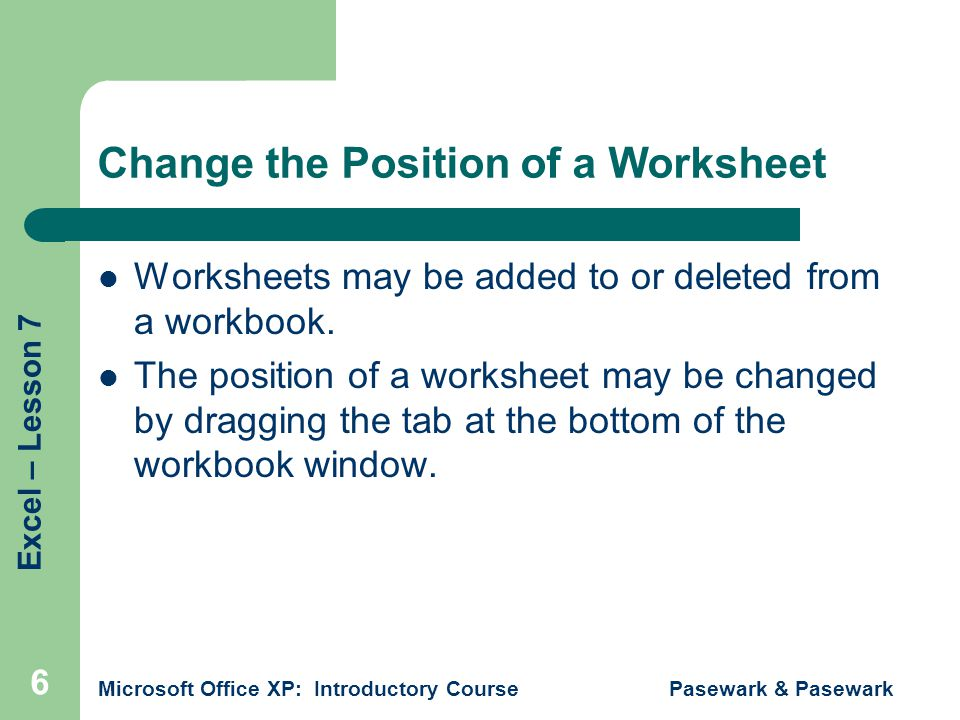 Excel – Lesson 7 Microsoft Office XP: Introductory Course Pasewark & Pasewark 6 Change the Position of a Worksheet Worksheets may be added to or deleted from a workbook.