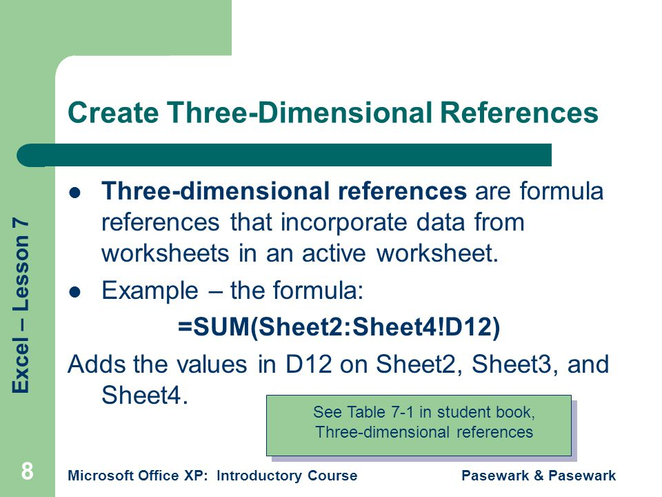 Excel – Lesson 7 Microsoft Office XP: Introductory Course Pasewark & Pasewark 8 Create Three-Dimensional References Three-dimensional references are formula references that incorporate data from worksheets in an active worksheet.