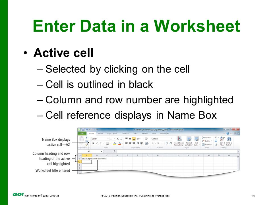 with Microsoft ® Excel 2010 2e © 2013 Pearson Education, Inc. Publishing as Prentice Hall10 Enter Data in a Worksheet Active cell –Selected by clickin