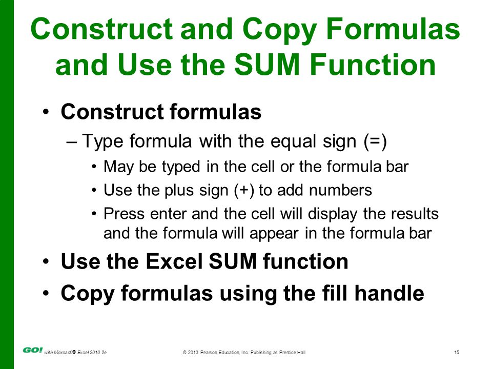 with Microsoft ® Excel 2010 2e © 2013 Pearson Education, Inc. Publishing as Prentice Hall15 Construct and Copy Formulas and Use the SUM Function Const
