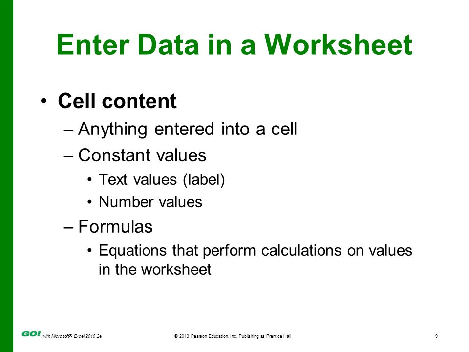 with Microsoft ® Excel 2010 2e © 2013 Pearson Education, Inc. Publishing as Prentice Hall9 Enter Data in a Worksheet Cell content –Anything entered in
