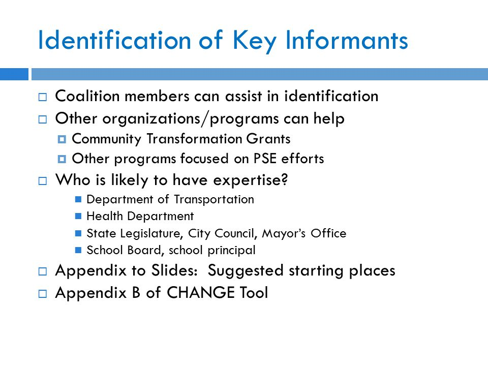 Identification of Key Informants  Coalition members can assist in identification  Other organizations/programs can help  Community Transformation Grants  Other programs focused on PSE efforts  Who is likely to have expertise.