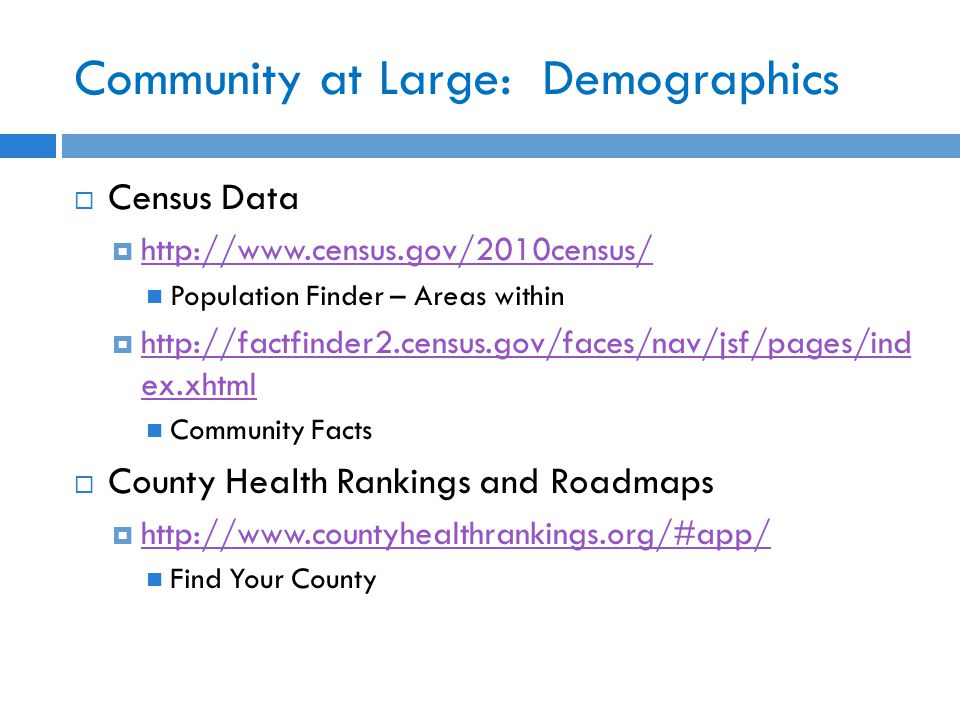 Community at Large: Demographics  Census Data  http://www.census.gov/2010census/ http://www.census.gov/2010census/ Population Finder – Areas within  http://factfinder2.census.gov/faces/nav/jsf/pages/ind ex.xhtml http://factfinder2.census.gov/faces/nav/jsf/pages/ind ex.xhtml Community Facts  County Health Rankings and Roadmaps  http://www.countyhealthrankings.org/#app/ http://www.countyhealthrankings.org/#app/ Find Your County
