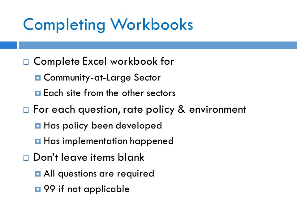 Completing Workbooks  Complete Excel workbook for  Community-at-Large Sector  Each site from the other sectors  For each question, rate policy & environment  Has policy been developed  Has implementation happened  Don't leave items blank  All questions are required  99 if not applicable