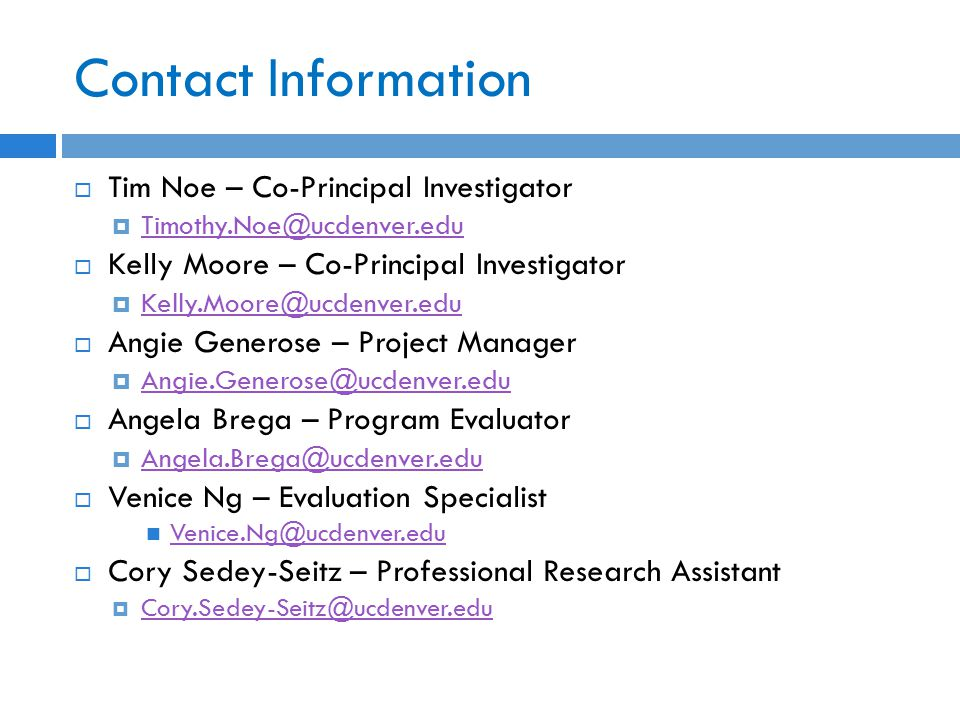 Contact Information  Tim Noe – Co-Principal Investigator  Timothy.Noe@ucdenver.edu Timothy.Noe@ucdenver.edu  Kelly Moore – Co-Principal Investigator  Kelly.Moore@ucdenver.edu Kelly.Moore@ucdenver.edu  Angie Generose – Project Manager  Angie.Generose@ucdenver.edu Angie.Generose@ucdenver.edu  Angela Brega – Program Evaluator  Angela.Brega@ucdenver.edu Angela.Brega@ucdenver.edu  Venice Ng – Evaluation Specialist Venice.Ng@ucdenver.edu  Cory Sedey-Seitz – Professional Research Assistant  Cory.Sedey-Seitz@ucdenver.edu Cory.Sedey-Seitz@ucdenver.edu