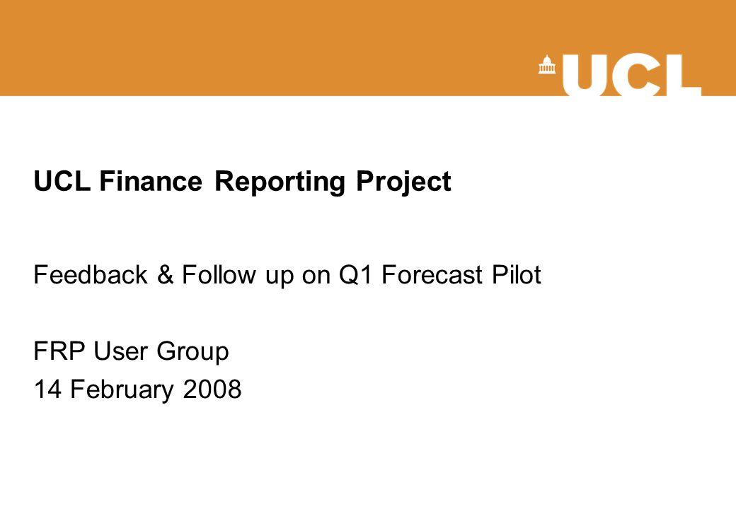 UCL Finance Reporting Project Feedback & Follow up on Q1 Forecast Pilot FRP User Group 14 February 2008