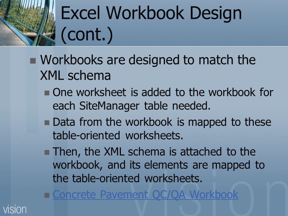 Excel Workbook Design (cont.) Workbooks are designed to match the XML schema One worksheet is added to the workbook for each SiteManager table needed.