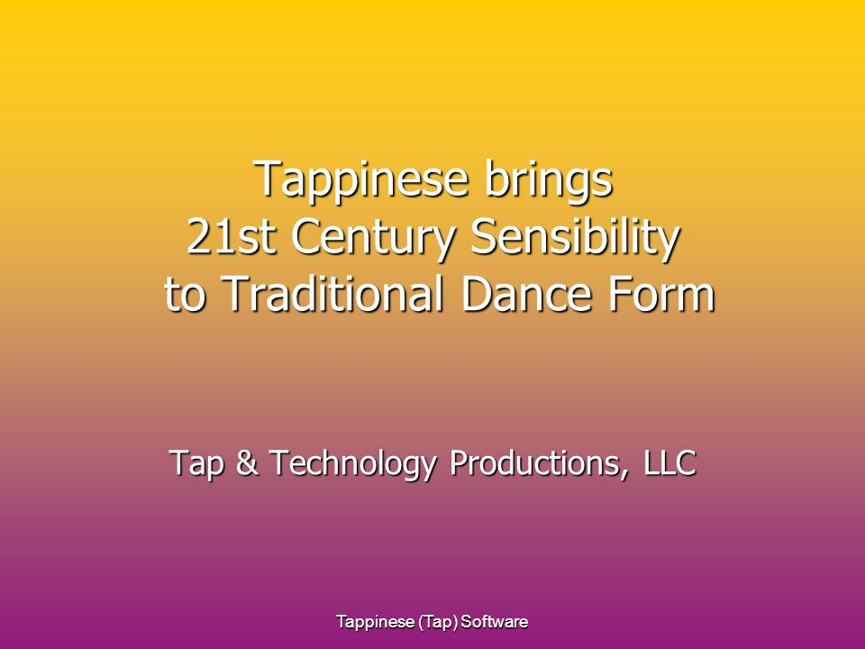 Tappinese (Tap) Software Tappinese brings 21st Century Sensibility to Traditional Dance Form Tap & Technology Productions, LLC